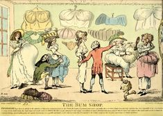 The Bum Shop, 1790s: 'Derriere begs leave to submit to the attention of that most indulgent part of the Public the Ladies in general, and more especially those to whom Nature in a slovenly moment has been niggardly in her distribution of certain lovely Endowments, his much improved (aridæ nates) or Dried Bums so justly admired for their happy resemblance to nature. Derriere flatters himself that he stands unrivalled in this fashionable article of female Invention....' The British Museum