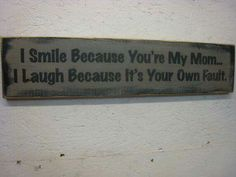 I smile because you're my mom. I laugh because it's your own fault.