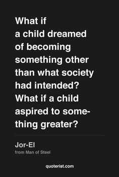 """What if a child dreamed of becoming something other than what society had intended? What if a child aspired to something greater?"" - Jor-El from Man of Steel. #ManofSteel #moviequotes #movies #quotes #superman"