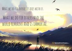 What we do for ourselves dies with us. What we do for others and the world remains and is immortal. thedailyquotes.com
