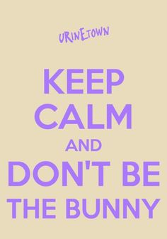 Keep Calm and Don't Be the Bunny...#Urinetown