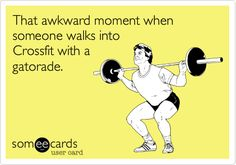That awkward moment when someone walks into Crossfit with a gatorade