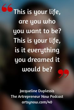 """This is your life, are you who you want to be? This is your life, is it everything you dreamed it would be?""-Jacqueline Duplessis"