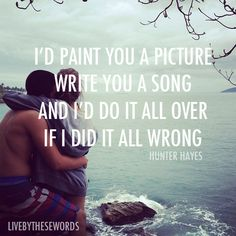 I'd paint you a picture  Write you a song  And I'd do it all over  if I did it all wrong.  --Hunter Hayes