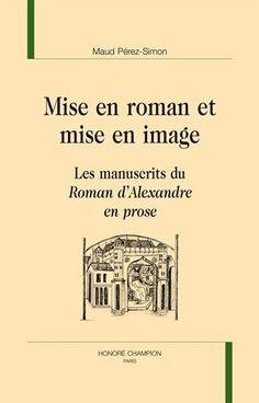 Mise en roman et mise en image : les manuscrits du Roman d'Alexandre en prose / Maud Pérez-Simon - Paris : Honoré Champion, 2015