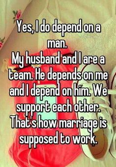 Yes I do depend on a man. My husband and I are a team. He is the best teammate a gal could have. I'm certain we could not do this life alone. I Love My Hubby, Best Husband, Love Of My Life, Amazing Husband, Perfect Husband, Future Husband, Happy Marriage, Marriage Advice, Love And Marriage