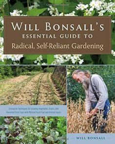 Will Bonsall's essential guide to radical, self-reliant gardening : innovative techniques for growing vegetables, grains, and perennial food crops with minimal fossil fuel and animal inputs by Will Bonsall,