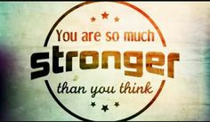 Believe in yourself that you are strong