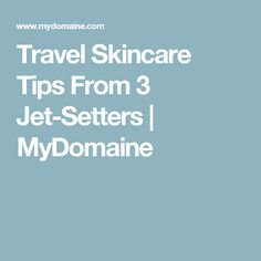 Travel Skincare Tips From 3 Jet-Setters | MyDomaine