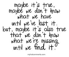 maybe its true, maybe we don't know what we have until we've lost it. but, maybe its also true that we don't know what we're missing until we find it.