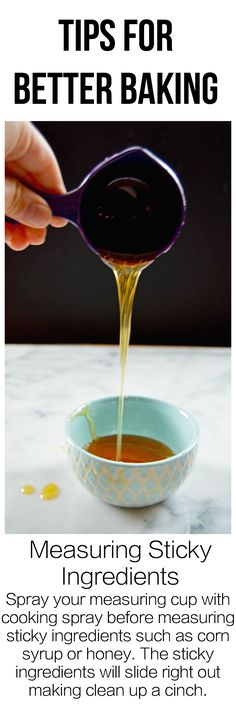 When measuring sticky ingredients such as honey or corn syrup, spray the measuring cup or spoon with cooking spray before adding the sticky ingredient. The cooking spray ensures the sticky ingredient will slide right out when you go to pour it into a bowl. This trick helps make measuring more accurate and makes clean up easier.