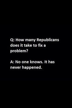 At first I thought this was just an exaggeration to make a point, but then I realized that I couldn't actually think of any problems that the Republicans had solved in the last 50 years.