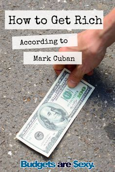 How to get rich according to Mark Cuban, the billionaire entrepreneur. Sounds like he knows some things! http://www.budgetsaresexy.com/2016/01/mark-cuban-tips-get-rich/