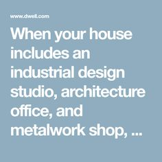 When your house includes an industrial design studio, architecture office, and metalwork shop, what more do you need?
