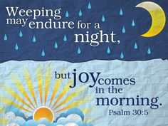 """~ """"Psalm 30:5 (NKJV) For His anger is but for a moment, His favor is for life; Weeping may endure for a night, But joy comes in the morning. """""""