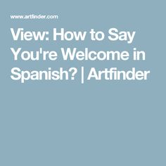 View: How to Say You're Welcome in Spanish?   Artfinder