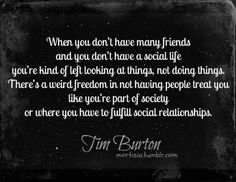 """When you don't have many friends and you don't have a social life you're kind of left looking at things, not doing things.  There's a weird freedom in not having people treat you like you're part of society or where you have to fulfill social relationships.""  -Tim Burton"