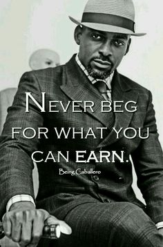 .Never ask for what you can earn also.