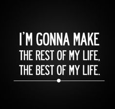 I'm gonna make the rest of my life the best of my life.