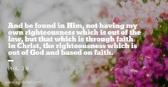 Phil. 3:9 And be found in Him, not having my own righteousness which is out of the law, but that which is through faith in Christ, the righteousness which is out of God and based on faith. #Bible #Verse #Scripture quoted at www.agodman.com