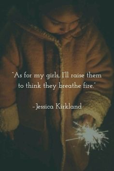 """As for my girls, I'll raise them to think they breathe fire."""""""
