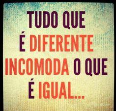 Tudo que é diferente incomoda o que é igual...