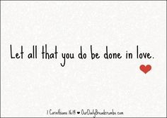 Let all that you do be done in love. 1 Corinthians 16:14  #Love  https://www.ourdailybreadcrumbs.com/1-corinthians-16-14/