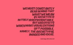 """We must constantly bear in mind that what we mean by """"archetype"""" is in itself irrepresentable, but has effects which make visualizations of it possible, namely, the archetypal images and ideas. ~Carl Jung, CW 8, Para 417"""