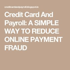 Credit Card And Payroll: A SIMPLE WAY TO REDUCE ONLINE PAYMENT FRAUD