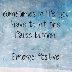 Last night, the flu caught up with me.  And as a result, I have been sleeping all day long.  Today, was a day to hit the Pause button.  Hopefully, tomorrow will bring renewed energy and health.  Until then, Emerge Positive!