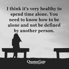 I think it's very healthy to spend time alone. You need to be alone & not be defined by another person.