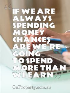 if we are always spending money chances are we're going to spend more than we earn