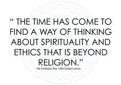 """The time has come to find a way of thinking about spirituality and ethics that is beyond religion.' - Dalai Lama"