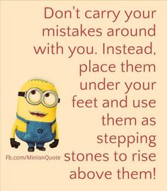 Don't carry your mistakes around with you. Instead, place them under your feet and use them as stepping stones to rise above them!