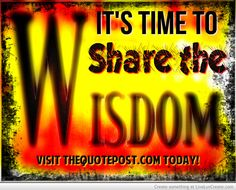 IT'S TIME TO SHARE THE WISDOM - VISIT WWW.THEQUOTEPOST.COMTODAY