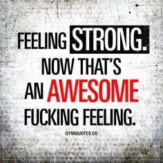 Feeling strong. Now that's an awesome fucking feeling. - Being strong and feeling strong.. There's something very special about that and that feeling is very unique, very powerful and pretty fucking awesome!