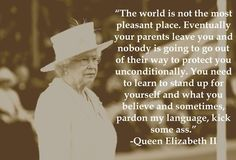Queen Elizabeth, telling it like it is! Spoken by a proper English lady.  Sometimes it is hard to stick up for yourself but sometimes it is necessary.