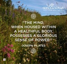 """The mind, when housed within a healthy body, possesses a glorious sense of power."" Joseph Pilates"