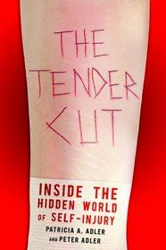 The tender cut : inside the hidden world of self-injury / Patricia A. Adler and Peter Adler