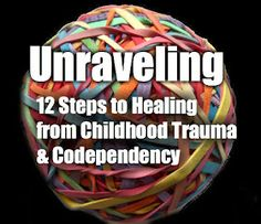 Self Love U: Unraveling: The 12 Steps to Healing From Childhood Trauma & Codependency