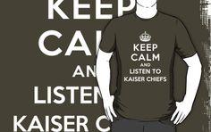 Keep Calm and listen to Kaiser Chiefs.