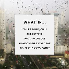 What if your simple job is the setting for miraculous kingdom-size work for generations to come?
