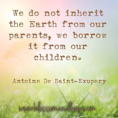 #quote | # Antoine De Saint-Exupery | We do not inherit the earth from our parents, we borrow it from our children