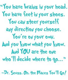 """""""You have brains in your head.  You have feet in your shoes.  You can steer yourself any direction you choose.  You're on your own.  And you know what you know.  And YOU are the one who'll decide where to go""""  -Dr. Seuss, Oh, the Places You'll Go!"""