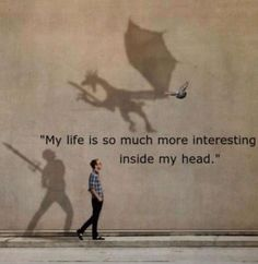 """My life is so much more interesting inside my head."""