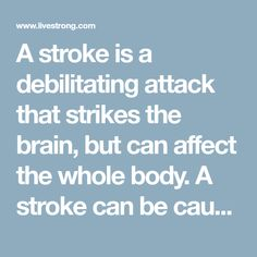A stroke is a debilitating attack that strikes the brain, but can affect the whole body. A stroke can be caused by a clot or a hemorrhage in a blood vessel...