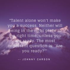 talent alone won't make you a success. neither will being in the right place at the right time, unless you are ready. The most important question is: 'Are you read?'