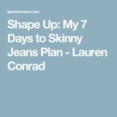 Shape Up: My 7 Days to Skinny Jeans Plan - Lauren Conrad