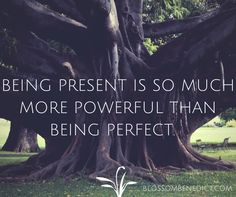 One of my fav truths: Being present is so much more powerful than being perfect!