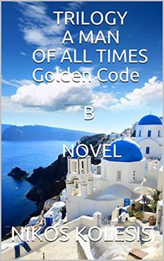 TRILOGY A MAN OF ALL TIMES Golden Code  B NOVEL by [KOLESIS, NIKOS]